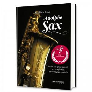 Adolphe SAX - Sa vie, son génie inventif, ses saxophones, une révolution musicale